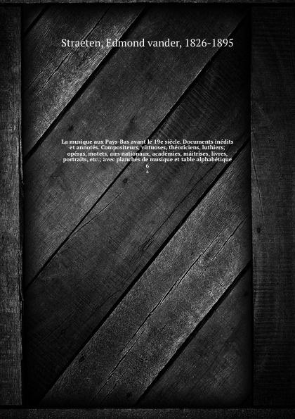 Edmond vander Straeten La musique aux Pays-Bas avant le 19e siecle. Documents inedits et annotes. Compositeurs, virtuoses, theoriciens, luthiers; operas, motets, airs nationaux, academies, maitrises, livres, portraits, etc.; avec planches de musique et table alphabetiqu... edmond vander straeten la musique aux pays bas avant le xixe siecle documents inedits et annotes compositeurs virtuoses theoriciens luthiers operas motets airs portraits etc volume 4 french edition