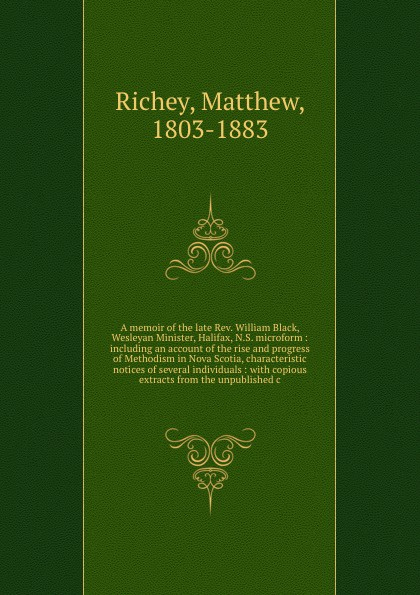 Matthew Richey A memoir of the late Rev. William Black, Wesleyan Minister, Halifax, N.S. microform : including an account of the rise and progress of Methodism in Nova Scotia, characteristic notices of several individuals : with copious extracts from the unpubli... цена и фото