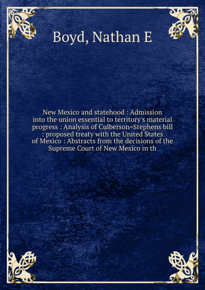 Nathan E. Boyd New Mexico and statehood : Admission into the union essential to territorys material progress Analysis of Culberson.Stephens bill proposed treaty with United States Abstracts from decisions Supreme Court Mexi...
