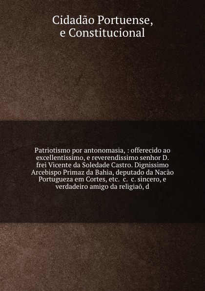 Cidadao Portuense Patriotismo por antonomasia, : offerecido ao excellentissimo, e reverendissimo senhor D. frei Vicente da Soledade Castro. Dignissimo Arcebispo Primaz da Bahia, deputado da Nacao Portugueza em Cortes, etc. &c. &c. sincero, e verdadeiro amigo da rel... josé osório da gama e castro diocese e districto da guarda