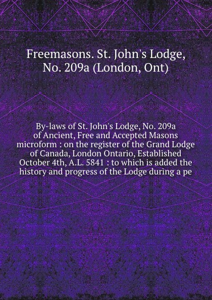 Freemasons. St. John's Lodge By-laws of St. John's Lodge, No. 209a of Ancient, Free and Accepted Masons microform : on the register of the Grand Lodge of Canada, London Ontario, Established October 4th, A.L. 5841 : to which is added the history and progress of the Lodge durin... thomas lodge a looking glass for london and englande