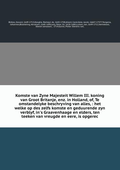 Govard Bidloo Komste van Zyne Majesteit Willem III. koning van Groot Britanje, enz. in Holland, of, Te omstandelyke beschryving van alles, : het welke op des zelfs komste en geduurende zyn verblyf, in's Graavenhaage en elders, ten teeken van vreugde en eere, is... diederick paringet memoriaal of beschryving van de stad grave en den lande van cuyk te samen gebracht en in 1