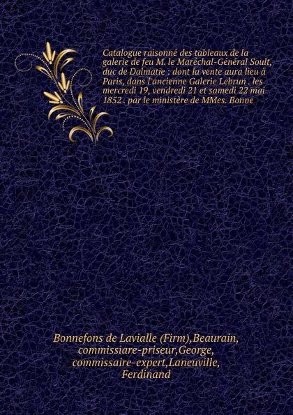 Bonnefons de Lavialle Catalogue raisonne des tableaux de la galerie de feu M. le Marechal-General Soult, duc de Dalmatie : dont la vente aura lieu a Paris, dans l'ancienne Galerie Lebrun . les mercredi 19, vendredi 21 et samedi 22 mai 1852 . par le ministere de MMes. B... saillant and nyon catalogue des livres de la bibliotheque de feu m delaleu secretaire du roi et notaire a paris dont la vente se fera en sa maison le mardi deux mai jours suivans au plus offrant dernier encherisseur