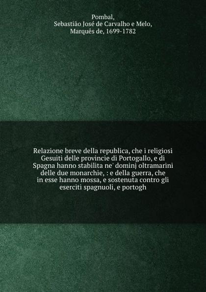 Sebastiao José de Carvalho e Melo Pombal Relazione breve della republica, che i religiosi Gesuiti delle provincie di Portogallo, e di Spagna hanno stabilita ne' dominj oltramarini delle due monarchie, : e della guerra, che in esse hanno mossa, e sostenuta contro gli eserciti spagnuoli, e... portogallo