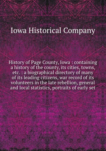 Iowa Historical History of Page County, Iowa : containing a history of the county, its cities, towns, etc. : a biographical directory of many of its leading citizens, war record of its volunteers in the late rebellion, general and local statistics, portraits of e... robert h moore ii short historical sketches of page county virginia and its people volume 1 a collection of articles form the a oeheritage and heraldrya column of the page news