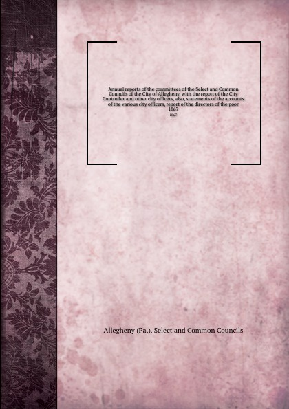 Allegheny Selectmmon Councils Annual reports of the committees of the Select and Common Councils of the City of Allegheny, with the report of the City Controller and other city officers, also, statements of the accounts of the various city officers, report of the directors of ... the spontaneous city