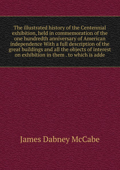 McCabe James Dabney The illustrated history of the Centennial exhibition, held in commemoration of the one hundredth anniversary of American independence With a full description of the great buildings and all the objects of interest on exhibition in them . to which i...