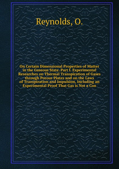 O. Reynolds On Certain Dimensional Properties of Matter in the Gaseous State. Part I. Experimental Researches on Thermal Transpiration Gases through Porous Plates and Laws Impulsion, Including an Proof That Gas is N...