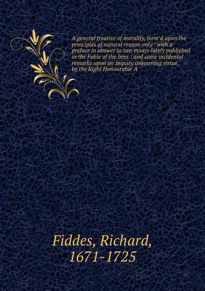 Richard Fiddes A general treatise of morality, form'd upon the principles of natural reason only : with a preface in answer to two essays lately published in the Fable of the bees : and some incidental remarks upon an Inquiry concerning virtue, by the Right Hono... john philip kemble macbeth and king richard the third an essay in answer to remarks on some of the characters of shakspeare