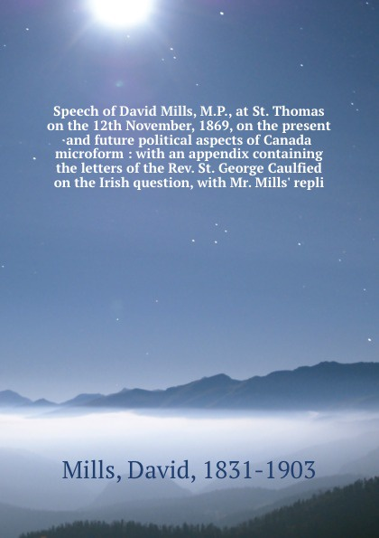 David Mills Speech of David Mills, M.P., at St. Thomas on the 12th November, 1869, on the present and future political aspects of Canada microform : with an appendix containing the letters of the Rev. St. George Caulfied on the Irish question, with Mr. Mills'... david thomas the practical philosopher microform