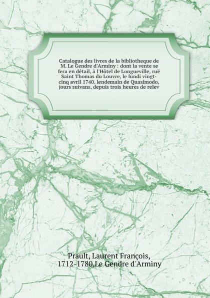 Laurent François Prault Catalogue des livres de la bibliotheque de M. Le Gendre d'Arminy : dont la vente se fera en detail, a l'Hotel de Longueville, rue Saint Thomas du Louvre, le lundi vingt-cinq avril 1740. lendemain de Quasimodo, & jours suivans, depuis trois heures ... saillant and nyon catalogue des livres de la bibliotheque de feu m delaleu secretaire du roi et notaire a paris dont la vente se fera en sa maison le mardi deux mai jours suivans au plus offrant dernier encherisseur