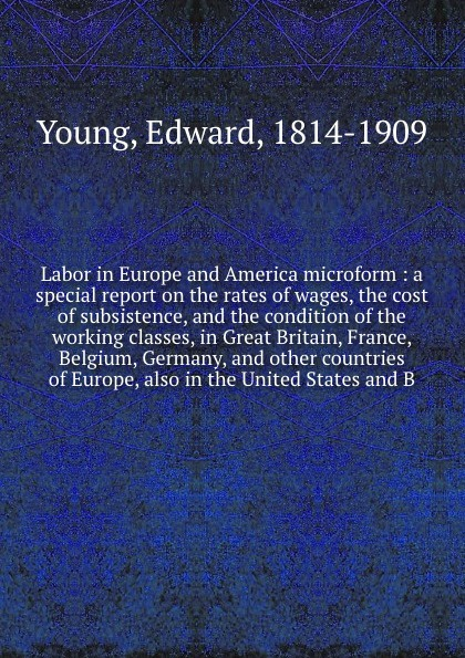 Edward Young Labor in Europe and America microform : a special report on the rates of wages, the cost of subsistence, and the condition of the working classes, in Great Britain, France, Belgium, Germany, and other countries of Europe, also in the United States... department of education report on compulsory education in canada great britain germany and the united states