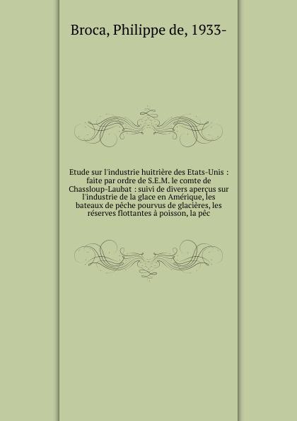 Philippe de Broca Etude sur l'industrie huitriere des Etats-Unis : faite par ordre de S.E.M. le comte de Chassloup-Laubat : suivi de divers apercus sur l'industrie de la glace en Amerique, les bateaux de peche pourvus de glacieres, les reserves flottantes a poisson... louis stouff les origines de l annexion de la haute alsace a la bourgogne en 1469 etude sur les terres engagees par l autriche en alsace depuis le xive siecle la seigneurie de florimont french edition