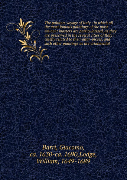 Giacomo Barri The painters voyage of Italy : in which all the most famous paintings of the most eminent masters are particularised, as they are preserved in the several cities of Italy : chiefly related to their altar-pieces, and such other paintings as are orn...