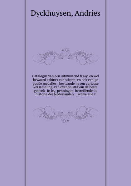Andries Dyckhuysen Catalogus van een uitmuntend fraay, en wel bewaard cabinet van silvere, en ook eenige goude medaljes : bestaande in een curicuse versameling, van over de 300 van de beste gedenk- in leg-penningen, betreffende de historie der Nederlanden . : welke ... j van bosse eenige beschouwingen omtrent de oorzaken van den achteruitgang van de