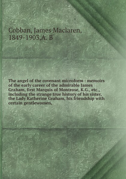James Maclaren Cobban The angel of the covenant microform : memoirs of the early career of the admirable James Graham, first Marquis of Montrose, K.G., etc., including the strange true history of his sister, the Lady Katherine Graham, his friendship with certain gentle... graham stewart the history of the times the murdoch years