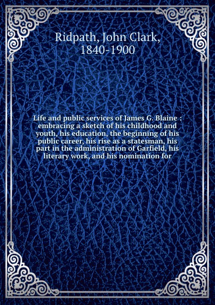 John Clark Ridpath Life and public services of James G. Blaine : embracing a sketch his childhood youth, education, the beginning career, rise as statesman, part in administration Garfield, literary work, nominat...