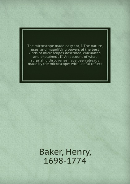 Henry Baker The microscope made easy : or, I. The nature, uses, and magnifying powers of the best kinds of microscopes described, calculated, and explained . II. An account of what surprizing discoveries have been already made by the microscope: with useful r... hy008 microscope telescope