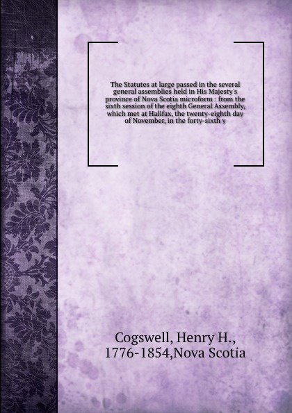 Henry H. Cogswell The Statutes at large passed in the several general assemblies held in His Majesty's province of Nova Scotia microform : from the sixth session of the eighth General Assembly, which met at Halifax, the twenty-eighth day of November, in the forty-s... цена и фото