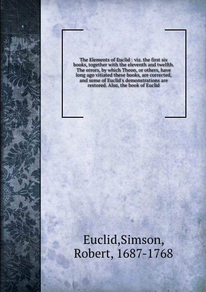 Simson Euclid The Elements of Euclid : viz. the first six books, together with the eleventh and twelfth. The errors, by which Theon, or others, have long ago vitiated these books, are corrected, and some of Euclid's demonstrations are restored. Also, the book o... robert simson the elements of euclid
