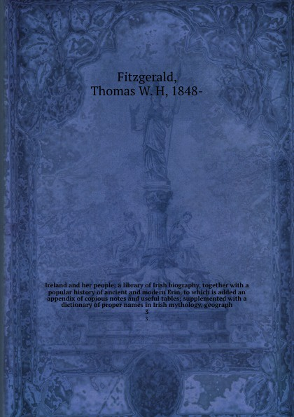 Thomas W. H. Fitzgerald Ireland and her people; a library of Irish biography, together with a popular history of ancient and modern Erin, to which is added an appendix of copious notes and useful tables; supplemented with a dictionary of proper names in Irish mythology, ... patrick woulfe irish names and surnames with explanatory and historical notes