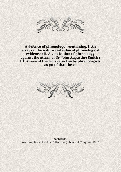 Andrew Boardman A defence of phrenology : containing, I. An essay on the nature and value phrenological evidence II. vindication against attack Dr. John Augustine Smith III. view facts relied by phrenologists as proof tha...