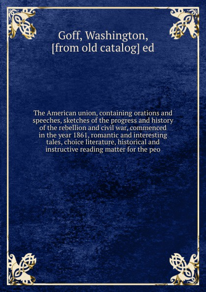 Washington Goff The American union, containing orations and speeches, sketches of the progress and history of the rebellion and civil war, commenced in the year 1861, romantic and interesting tales, choice literature, historical and instructive reading matter for... tales speeches essays and sketches
