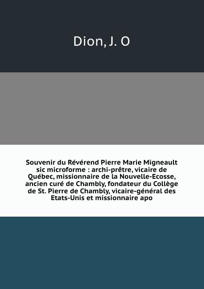 J.O. Dion Souvenir du Reverend Pierre Marie Migneault sic microforme : archi-pretre, vicaire de Quebec, missionnaire la Nouvelle-Ecosse, ancien cure Chambly, fondateur College St. vicaire-general des Etats-Unis et missionnaire...