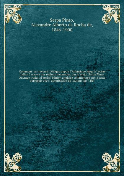 Serpa Pinto Comment j'ai traverse l'Afrique depuis l'Atlantique jusqu'a l'ocean Indien a travers des regions inconnues; par le major Serpa Pinto. Ouvrage traduit d'apres l'edition anglaise collationnee sur le texte portugais avec l'autorisation de l'auteur pa... le livre d abd el kader intitute rappel a l intelligent avis a l indifferent considerations philosophiques religieuses historiques etc par l emir abd el kader traduites aved l autorisation de l auteur sur le manuscrit original de la bibli