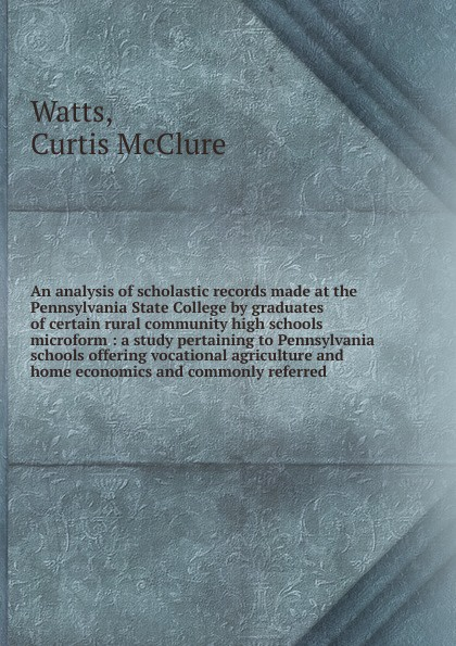 Curtis McClure Watts An analysis of scholastic records made at the Pennsylvania State College by graduates certain rural community high schools microform : a study pertaining to offering vocational agriculture and home economics commonly re...