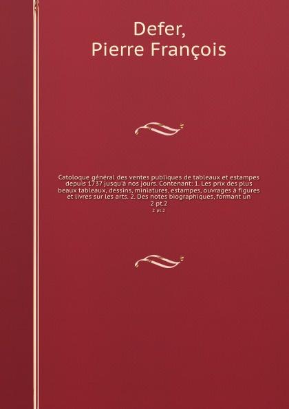 Pierre François Defer Catoloque general des ventes publiques de tableaux et estampes depuis 1737 jusqu'a nos jours. Contenant: 1. Les prix des plus beaux tableaux, dessins, miniatures, estampes, ouvrages a figures et livres sur les arts. 2. Des notes biographiques, for... pierre camo les beaux jours