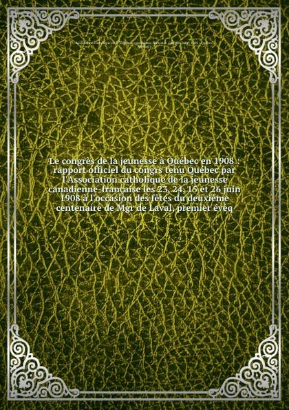 Le congres de la jeunesse a Quebec en 1908 : rapport officiel du congrs tenu Quebec par l'Association catholique de la jeunesse canadienne-francaise les 23, 24, 15 et 26 juin 1908 a l'occasion des fetes du deuxieme centenaire de Mgr de Laval, prem... translation des restes de mgr de laval a la chapelle du seminaire de quebec relation complete de tout ce qui s est passe depuis l exhumation des au seminaire le 23 mai 1878 french edition