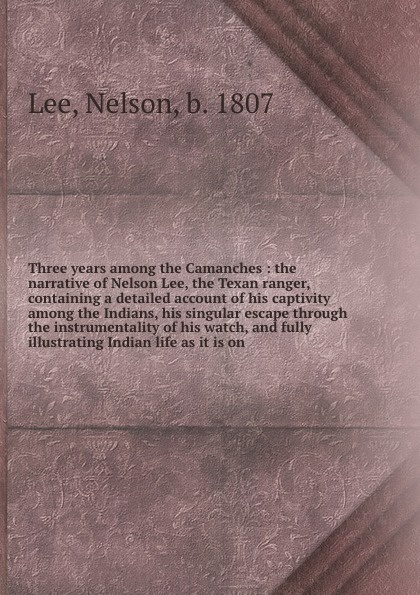 Nelson Lee Three years among the Camanches : the narrative of Nelson Lee, the Texan ranger, containing a detailed account of his captivity among the Indians, his singular escape through the instrumentality of his watch, and fully illustrating Indian life as ... a singular life