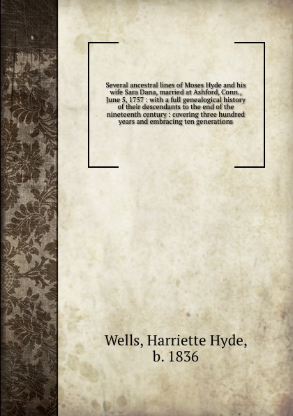 Harriette Hyde Wells Several ancestral lines of Moses Hyde and his wife Sara Dana, married at Ashford, Conn., June 5, 1757 : with a full genealogical history of their descendants to the end of the nineteenth century : covering three hundred years and embracing ten gen... сарафан sara june