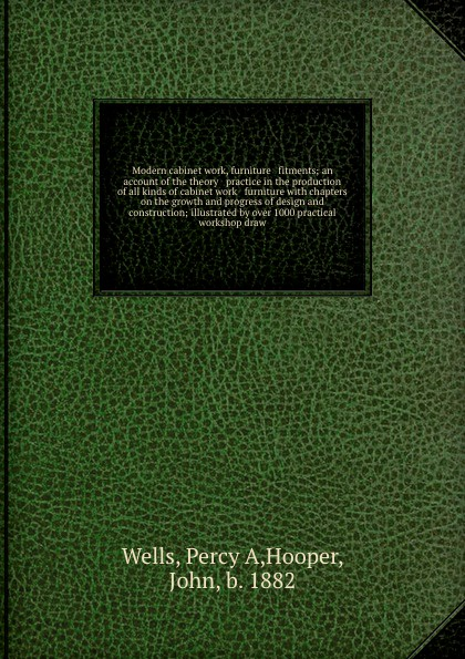 Percy A. Wells Modern cabinet work, furniture & fitments; an account of the theory & practice in the production of all kinds of cabinet work & furniture with chapters on the growth and progress of design and construction; illustrated by over 1000 practical works...