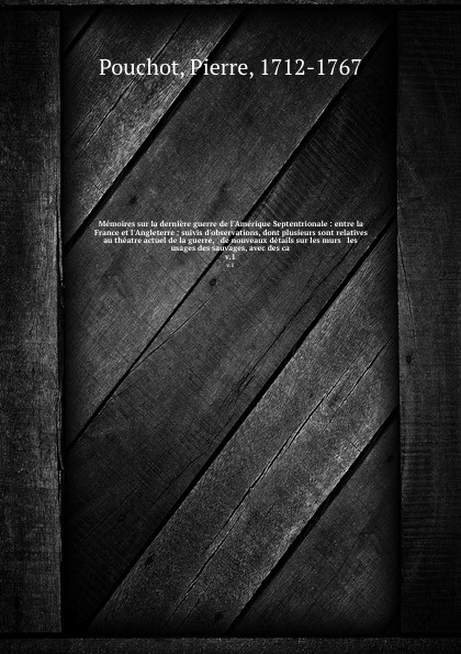 Pierre Pouchot Memoires sur la derniere guerre de l'Amerique Septentrionale : entre la France et l'Angleterre ; suivis d'observations, dont plusieurs sont relatives au theatre actuel de la guerre, & de nouveaux details sur les murs & les usages des sauvages, ave... joseph rogniat considerations sur l art de la guerre