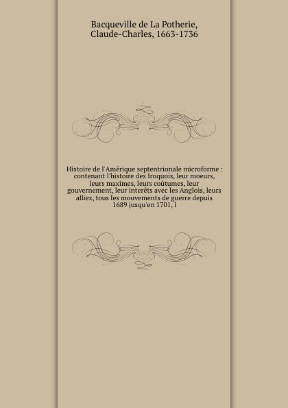 Bacqueville de La Potherie Histoire de l'Amerique septentrionale microforme : contenant l'histoire des Iroquois, leur moeurs, leurs maximes, leurs coutumes, leur gouvernement, leur interets avec les Anglois, leurs alliez, tous les mouvements de guerre depuis 1689 jusqu'en 1... gilles deric introduction a l histoire ecclesiastique de bretagne ou l on traite de la religion du gouvernement des moeurs des usages des bretons depuis leur le christianisme volume 2 french edition