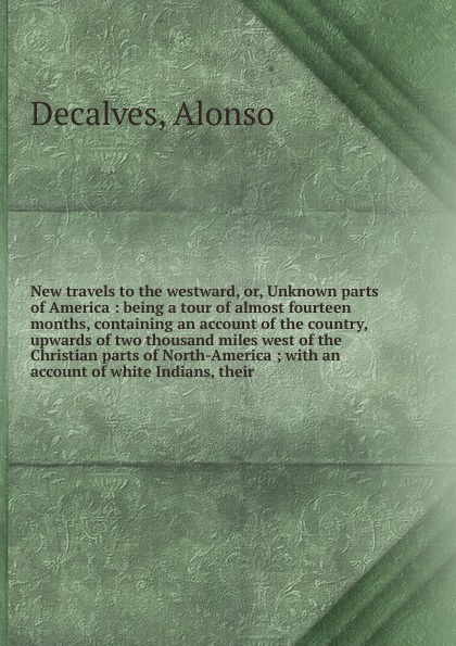 Alonso Decalves New travels to the westward, or, Unknown parts of America : being a tour of almost fourteen months, containing an account of the country, upwards of two thousand miles west of the Christian parts of North-America ; with an account of white Indians... mccarty joseph hendrickson two thousand miles through the heart of mexico