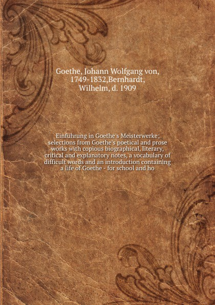 Einfuhrung in Goethe`s Meisterwerke; selections from Goethe`s poetical and prose works with copious biographical, literary, critical and explanatory notes, a vocabulary of difficult words and an introduction containing a life of Goethe - for schoo...