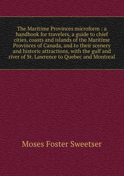 M. F. Sweetser The Maritime Provinces microform : a handbook for travelers, a guide to chief cities, coasts and islands of the Maritime Provinces of Canada, and to their scenery and historic attractions, with the gulf and river of St. Lawrence to Quebec and Mont... the maritime shipment of lng to northwest europe