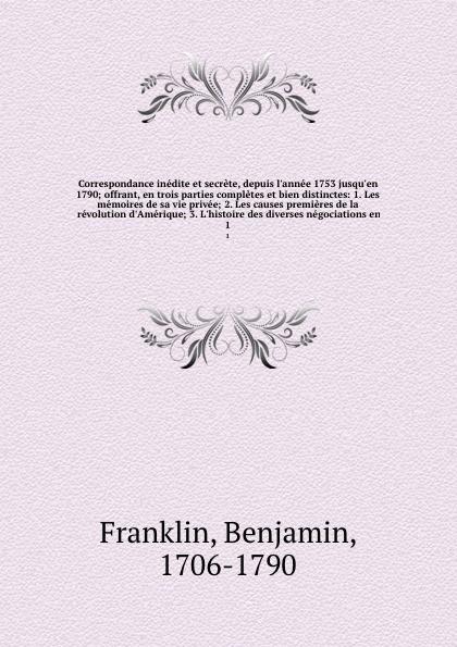 Benjamin Franklin Correspondance inedite et secrete, depuis l'annee 1753 jusqu'en 1790; offrant, en trois parties completes et bien distinctes: 1. Les memoires de sa vie privee; 2. Les causes premieres de la revolution d'Amerique; 3. L'histoire des diverses negocia... paul cottin sophie de monnier et mirabeau d apres leur correspondance secrete inedite 1775 1789 avec trois portraits dont un en heliogravure d apres heinsius des saintes claires de gie french edition