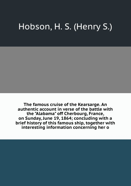 Henry S. Hobson The famous cruise of the Kearsarge. An authentic account in verse of the battle with the Alabama off Cherbourg, France, on Sunday, June 19, 1864; concluding with a brief history of this famous ship, together with interesting information concerni... william marvel the alabama and the kearsarge