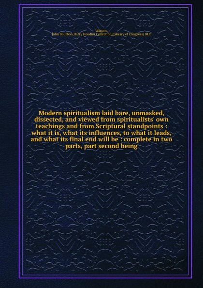 лучшая цена John Bourbon Wasson Modern spiritualism laid bare, unmasked, dissected, and viewed from spiritualists' own teachings and from Scriptural standpoints : what it is, what its influences, to what it leads, and what its final end will be : complete in two parts, part seco...