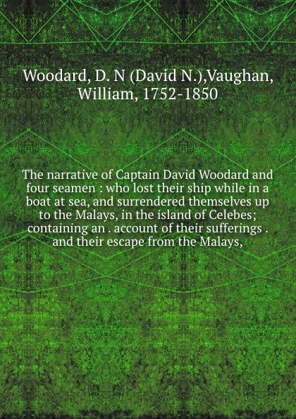 Фото - David N. Woodard The narrative of Captain David Woodard and four seamen : who lost their ship while in a boat at sea, and surrendered themselves up to the Malays, in the island of Celebes; containing an . account of their sufferings . and their escape from the Mal... david woodard the narrative of captain david woodard and four seamen who lost their ship while in a boat at sea and surrendered themselves up to the malays in the sufferings and their escape from the