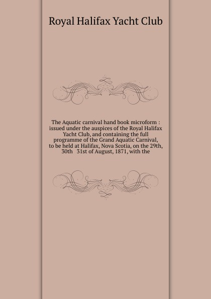 The Aquatic carnival hand book microform : issued under the auspices of the Royal Halifax Yacht Club, and containing the full programme of the Grand Aquatic Carnival, to be held at Halifax, Nova Scotia, on the 29th, 30th & 31st of August, 1871, wi... цена и фото