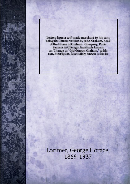 George Horace Lorimer Letters from a self-made merchant to his son; being the letters written by John Graham, head of the House of Graham & Company, Pork-Packers in Chicago, familiarly known on 'Change as Old Gorgon Graham, to his son, Pierrepont, facetiously known t... bower john graham on patrol