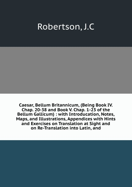 J.C. Robertson Caesar, Bellum Britannicum, (Being Book IV. Chap. 20-38 and Book V. Chap. 1-23 of the Bellum Gallicum) : with Introducation, Notes, Maps, and Illustrations, Appendices with Hints and Exercises on Translation at Sight and on Re-Translation into Lat... julius caesar bellum britannicum de bello gallico iv 20 30 v 8 23
