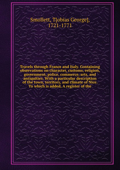 Tobias George Smollett Travels through France and Italy. Containing observations on character, customs, religion, government, police, commerce, arts, and antiquities. With a particular description of the town, territory, and climate of Nice. To which is added, A registe... tobias smollett travels through france and italy