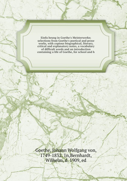 Einfuhrung in Goethe`s Meisterwerke; selections from Goethe`s poetical and prose works, with copious biographical, literary, critical and explanatory notes, a vocabulary of difficult words and an introduction containing a life of Goethe, for schoo...