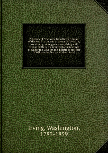 Washington Irving A history of New-York, from the beginning of the world to the end of the Dutch dynasty; containing, among many surprising and curious matters, the unutterable ponderings of Walter the Doubter, the disastrous projects of William the Testy, and the ... hegel the end of history and the future